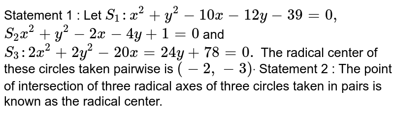 Statement 1 : Let `S_1: x^2+y^2-10 x-12 y-39=0,`  `S_2 x^2+y^2-2x-4y+1=0` and `S_3:2x^2+2y^2-20 x=24 y+78=0.`  The radical center of these circles taken pairwise is `(-2,-3)dot`  Statement 2 : The point of intersection of three   radical axes of three circles taken in pairs is known as the radical center.