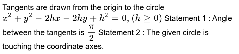 Tangents are drawn from the origin to the circle `x^2+y^2-2h x-2h y+h^2=0,(hgeq0)`  Statement 1 : Angle between the tangents is `pi/2`  Statement 2 : The given circle is touching the   coordinate axes.