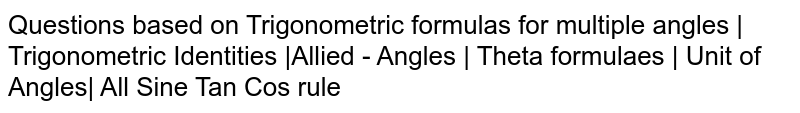 Questions based on Trigonometric formulas for multiple angles | Trigonometric Identities |Allied - Angles | Theta formulaes | Unit of Angles| All Sine Tan Cos rule
