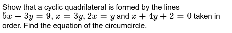 Show that a cyclic quadrilateral is formed by the lines `5x+3y=9,x=3y ,2x=y` and `x+4y+2=0` taken in order. Find the equation of the circumcircle.