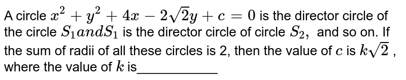 A circle `x^2+y^2+4x-2sqrt(2)y+c=0` is the director circle of the circle `S_1a n dS_1` is the director circle of circle `S_2,` and so on. If the sum of radii of all these circles is 2, then the   value of `c` is `ksqrt(2)` , where the value of `k` is___________