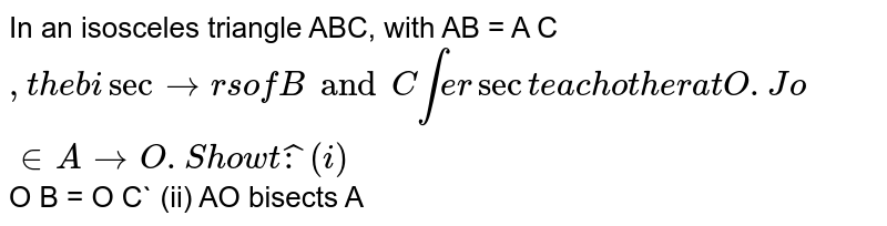 In an   isosceles triangle ABC, with AB = A C` , the   bisectors of  B and  C intersect each other at   O. Join A to O. Show that : (i)   `O B = O C` (ii)   AO bisects  A