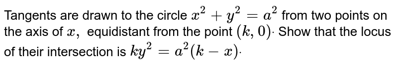 Tangents are drawn to the circle `x^2+y^2=a^2` from two points on the axis of `x ,` equidistant from the point `(k ,0)dot` Show that the locus of their intersection is `k y^2=a^2(k-x)dot`
