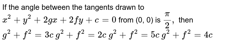 If the angle between the tangents drawn to `x^2+y^2+2gx+2fy+c=0` from (0, 0) is `pi/2,` then  `g^2+f^2=3c`   `g^2+f^2=2c`   `g^2+f^2=5c`   `g^2+f^2=4c`