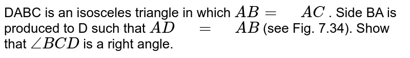 """DABC is an   isosceles triangle in which `A B""""""""="""" """"A C` . Side BA is   produced to D such that `A D"""" """"="""" """"A B` (see Fig. 7.34). Show that `/_B C D` is a right angle."""
