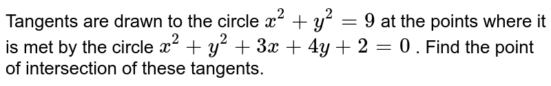 Tangents are drawn to the circle `x^2+y^2=9` at the points where it is met by the circle `x^2+y^2+3x+4y+2=0` . Fin the point of intersection of these tangents.