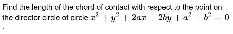 Find the length of the chord of contact with respect to the point on   the director circle of circle `x^2+y^2+2a x-2b y+a^2-b^2=0` .