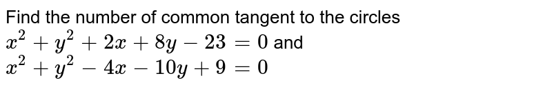 Find the number of common tangent to the circles `x^2+y^2+2x+8y-23=0` and `x^2+y^2-4x-10 y+9=0`