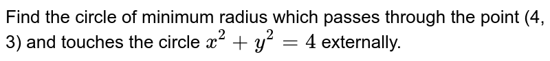 Find the circle of minimum radius which passes through the point (4, 3)   and touches the circle `x^2+y^2=4` externally.