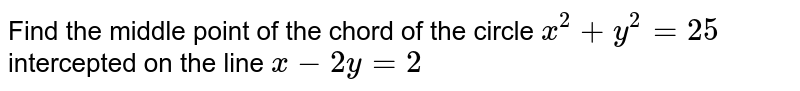 Find the middle point of the chord of the circle `x^2+y^2=25` intercepted on the line `x-2y=2`