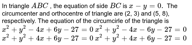In triangle `A B C` , the equation of side `B C` is `x-y=0.` The circumcenter and orthocentre of triangle are (2, 3) and (5, 8),   respectively. The equation of the circumcirle of the triangle is  `x^2+y^2-4x+6y-27=0`   `x^2+y^2-4x-6y-27=0`   `x^2+y^2+4x+6y-27=0`   `x^2+y^2+4x+6y-27=0`