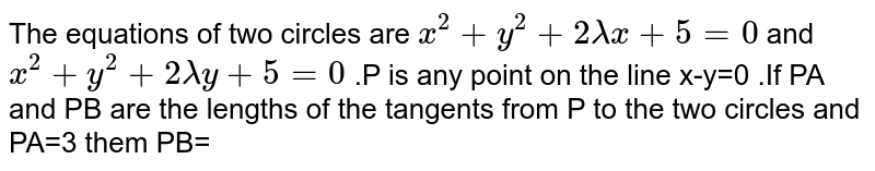 The equations of two circles are `x^(2)+y^(2)+2 lambda x+5=0` and `x^(2)+y^(2)+2 lambda y+5=0` .P is  any point on the line x-y=0 .If PA and PB are  the lengths of the  tangents from P to the  two circles and PA=3 them PB=