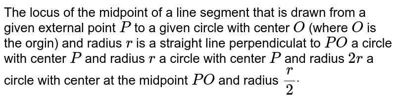 The locus of the midpoint of a line segment that is drawn from a given   external point `P` to a given circle with center `O` (where `O` is the orgin) and radius `r` is a straight line perpendiculat to `P O`  a circle with center `P` and radius `r`  a circle with center `P` and radius `2r`  a circle with center at the midpoint   `P O` and radius `r/2dot`