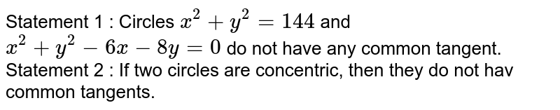 Statement 1 : Circles `x^2+y^2=144` and `x^2+y^2-6x-8y=0` do not have any common tangent. Statement 2 : If two circles are concentric, then they   do not hav common tangents.