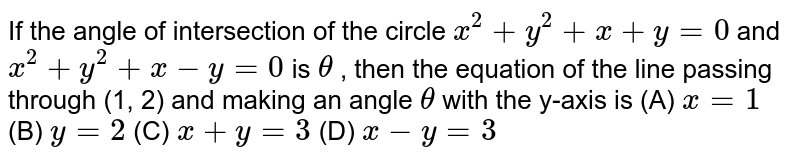If the angle of intersection of the circle `x^2+y^2+x+y=0` and `x^2+y^2+x-y=0` is `theta` , then the equation of the line passing through (1, 2) and making an  angle `theta` with the y-axis is  (A) `x=1`  (B)  `y=2`  (C) `x+y=3`  (D)  `x-y=3`