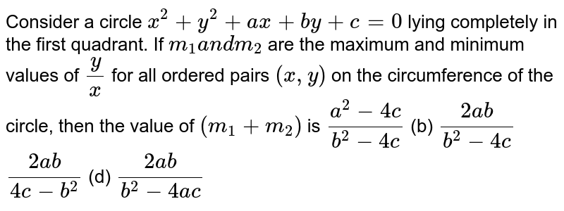 Consider a circle `x^2+y^2+a x+b y+c=0` lying completely in the first quadrant. If `m_1a n dm_2` are the maximum and minimum values of `y/x` for all ordered pairs `(x ,y)` on the circumference of the circle, then the value of `(m_1+m_2)` is (a)`(a^2-4c)/(b^2-4c)`    (b) `(2a b)/(b^2-4c)`  (c)`(2a b)/(4c-b^2)`    (d) `(2a b)/(b^2-4a c)`