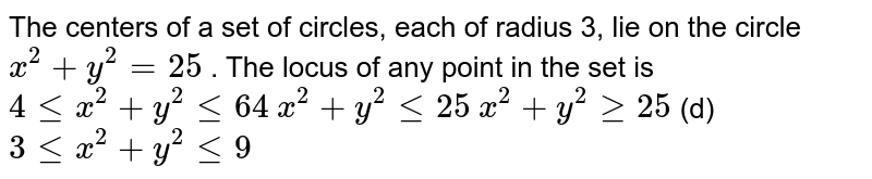 The centers of a set of circles, each of radius 3, lie on the circle `x^2+y^2=25` . The locus of any point in the set is  `4lt=x^2+y^2lt=64`   `x^2+y^2lt=25`  `x^2+y^2geq25`  (d) `3lt=x^2+y^2lt=9`