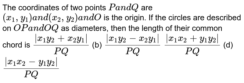 The coordinates of two points `Pa n dQ` are `(x_1,y_1)a n d(x_2,y_2)a n dO` is the origin. If the circles are described on `O Pa n dO Q` as diameters, then the length of their common chord is `( x_1y_2+x_2y_1 )/(P Q)`  (b) `( x_1y_2-x_2y_1 )/(P Q)`  `( x_1x_2+y_1y_2 )/(P Q)`  (d) `( x_1x_2-y_1y_2 )/(P Q)`