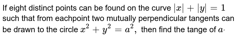 If eight distinct points can be found on the curve `|x|+|y|=1` such that from eachpoint two mutually perpendicular tangents can be   drawn to the circle `x^2+y^2=a^2,` then find the tange of `adot`