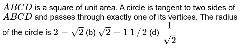 `A B C D` is a square of unit area. A circle is tangent to two sides of `A B C D` and passes through exactly one of its vertices. The radius of the   circle is `2-sqrt(2)`  (b) `sqrt(2)-1`  `1//2`  (d) `1/(sqrt(2))`