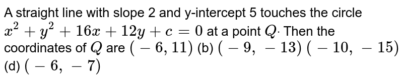 A straight line with slope 2 and y-intercept 5 touches the circle `x^2+y^2+16 x+12 y+c=0` at a point `Qdot` Then the coordinates of `Q` are `(-6,11)`  (b) `(-9,-13)`  `(-10 ,-15)`  (d) `(-6,-7)`