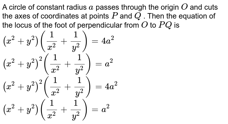 A circle of constant radius `a` passes through the origin `O` and cuts the axes of coordinates at points `P` and `Q` . Then the equation of the locus of the foot of perpendicular from `O` to `P Q` is  `(x^2+y^2)(1/(x^2)+1/(y^2))=4a^2`   `(x^2+y^2)^2(1/(x^2)+1/(y^2))=a^2`   `(x^2+y^2)^2(1/(x^2)+1/(y^2))=4a^2`   `(x^2+y^2)(1/(x^2)+1/(y^2))=a^2`