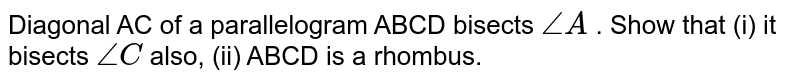 Diagonal AC of   a parallelogram ABCD bisects `\ /_A` . Show that (i) it bisects   `\ /_C`  also, (ii)   ABCD is a rhombus.