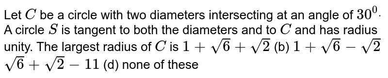 Let `C` be a circle with two diameters intersecting at an angle of `30^0dot` A circle `S` is tangent to both the diameters and to `C` and has radius unity. The largest radius of `C` is `1+sqrt(6)+sqrt(2)`  (b) `1+sqrt(6)-sqrt(2)`  `sqrt(6)+sqrt(2)-11`  (d) none of these