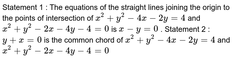 Statement 1 : The equations of the straight lines   joining the origin to the points of intersection of `x^2+y^2-4x-2y=4` and `x^2+y^2-2x-4y-4=0` is `x-y=0` . Statement 2 : `y+x=0` is the common chord of `x^2+y^2-4x-2y=4` and `x^2+y^2-2x-4y-4=0`