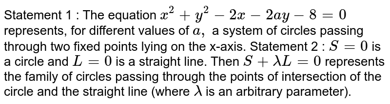 Statement 1 : The equation `x^2+y^2-2x-2a y-8=0` represents, for different values of `a ,` a system of circles passing through two fixed points lying on the   x-axis. Statement 2 : `S=0` is a circle and `L=0` is a straight line. Then `S+lambdaL=0` represents the family of circles passing through the points of   intersection of the circle and the straight line (where `lambda` is an arbitrary parameter).
