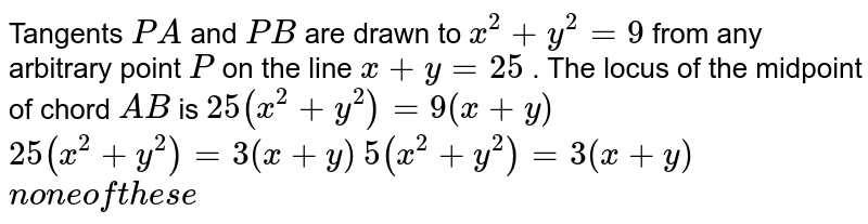 Tangents `P A` and `P B` are drawn to `x^2+y^2=9` from any arbitrary point `P` on the line `x+y=25` . The locus of the midpoint of chord `A B` is  `25(x^2+y^2)=9(x+y)`   `25(x^2+y^2)=3(x+y)`   `5(x^2+y^2)=3(x+y)`   `non eoft h e s e`