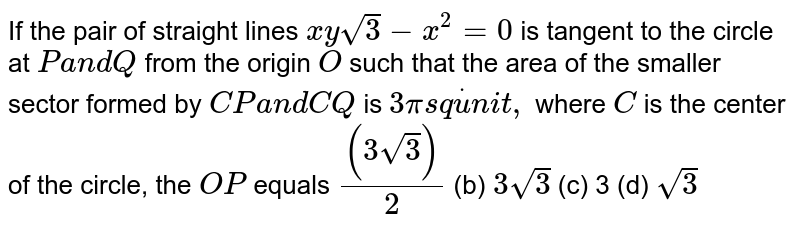 If the pair of straight lines `x ysqrt(3)-x^2=0` is tangent to the circle at `Pa n dQ` from the origin `O` such that the area of the smaller sector formed by `C Pa n dC Q` is `3pis qdotu n i t ,` where `C` is the center of the circle, the `O P` equals `((3sqrt(3)))/2`  (b) `3sqrt(3)`  (c) 3   (d) `sqrt(3)`