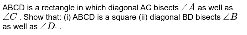 ABCD is a   rectangle in which diagonal AC bisects `/_A` as well as `/_C` . Show that: (i)   ABCD is a square (ii) diagonal BD bisects `/_B` as well as `/_Ddot` .