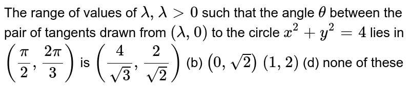 The range of values of `lambda,lambda>0` such that the angle `theta` between the pair of tangents drawn from `(lambda,0)` to the circle `x^2+y^2=4` lies in `(pi/2,(2pi)/3)` is (a) `(4/(sqrt(3)),2/(sqrt(2)))`  (b) `(0,sqrt(2))`  (c) `(1,2)`    (d) none of these
