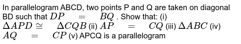 """In   parallelogram ABCD, two points P and Q are taken on diagonal BD such that `D P"""" """"="""" """"B Q` . Show that: (i) `DeltaA P D~="""" """"DeltaC Q B`  (ii) `A P"""" """"="""" """"C Q`  (iii) `DeltaA B C`  (iv) `A Q"""" """"="""" """"C P`  (v)   APCQ is a parallelogram"""
