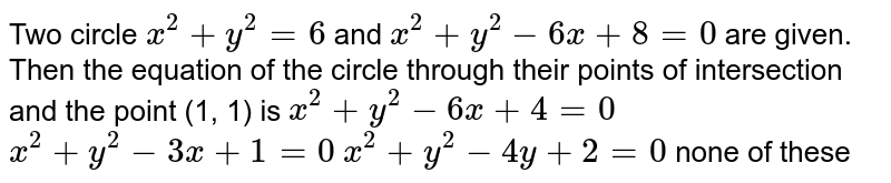 Two circle `x^2+y^2=6` and `x^2+y^2-6x+8=0` are given. Then the equation of the circle through their points of   intersection and the point (1, 1) is  `x^2+y^2-6x+4=0`   `x^2+y^2-3x+1=0`   `x^2+y^2-4y+2=0`  none of these