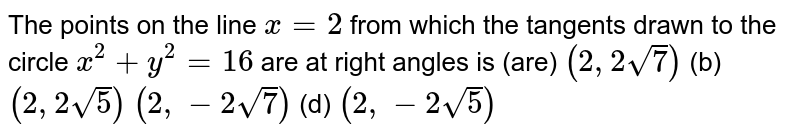 The points on the line `x=2` from which the tangents drawn to the circle `x^2+y^2=16` are at right angles is (are) (a)`(2,2sqrt(7))`  (b) `(2,2sqrt(5))`  (c)`(2,-2sqrt(7))`  (d) `(2,-2sqrt(5))`
