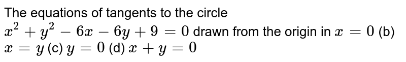 The equations of tangents to the circle `x^2+y^2-6x-6y+9=0` drawn from the origin in `x=0`  (b) `x=y` (c) `y=0`  (d) `x+y=0`