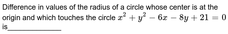 Difference in values of the radius of a circle whose center is at the   origin and which touches the circle `x^2+y^2-6x-8y+21=0` is_____________