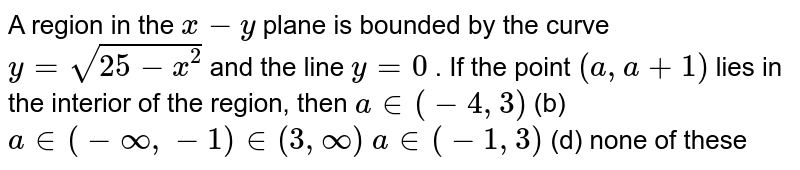 A region in the `x-y` plane is bounded by the curve `y=sqrt(25-x^2)` and the line `y=0` . If the point `(a ,a+1)` lies in the interior of the region, then `a in (-4,3)`  (b) `a in (-oo,-1) in (3,oo)`  `a in (-1,3)`  (d) none of these