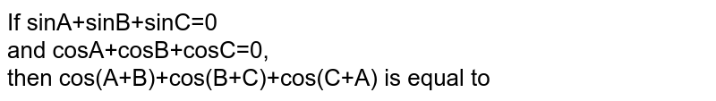 If sinA+sinB+sinC=0 <br> and cosA+cosB+cosC=0, <br> then cos(A+B)+cos(B+C)+cos(C+A) is equal to