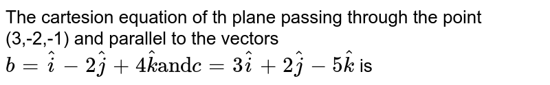 """The cartesion equation of th plane passing through the point (3,-2,-1) and parallel to the vectors `b=hati-2hatj+4hatk """"and"""" c=3hati+2hatj-5hatk` is"""
