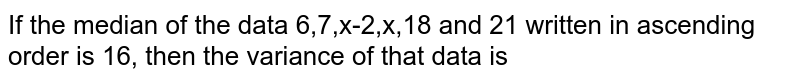 If the median of the data 6,7,x-2,x,18 and 21 written in ascending order is 16, then the variance of that data is