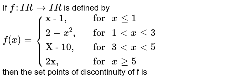 """If `f : IR to IR`   is defined by  <br>  `{:f(x)={(""""x - 1,"""",""""  for """"x le 1),(2-x^(2)"""","""",""""  for """"1 lt x le 3  ),(""""X - 10,"""",""""  for """"3 lt x lt 5),(""""2x,"""",""""  for """" x ge 5):}`   <br>    then  the set points of discontinuity of f is"""