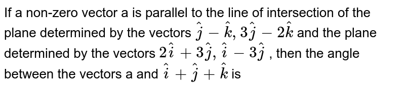 If a non-zero vector a is parallel to the line of intersection of the plane determined by the vectors ` hat(j) - hat(k) ,3 hat(j) - 2 hat(k)`  and the plane determined by the vectors ` 2 hat(i) + 3hat(j) , hat(i) - 3hat(j)`  , then the angle between the vectors a  and `hat(i) + hat(j) + hat(k)`  is