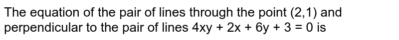 The equation of the pair of lines through the point  (2,1) and perpendicular to the pair of  lines 4xy + 2x + 6y + 3 = 0   is