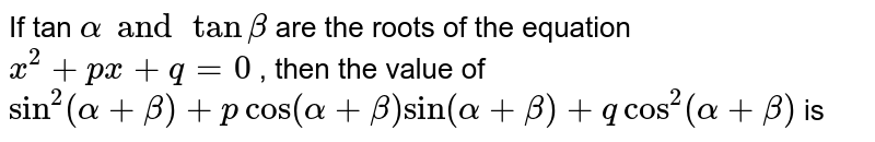 If tan  `alpha and tan beta`  are the roots of the equation `x^(2) +px + q = 0`  ,  then the value of   `sin^(2) (alpha +beta) + p cos (alpha + beta) sin (alpha + beta) + q cos^(2) (alpha + beta) `   is