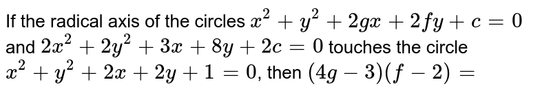 If the radical axis of the circles `x^2+y^2+2gx+2fy+c=0` and `2x^2+2y^2+3x+8y+2c=0` touches the circle `x^2+y^2+2x+2y+1=0`, then `(4g-3)(f-2)=`