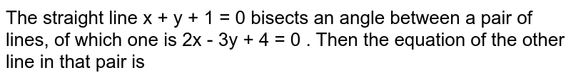 The straight line x + y + 1 = 0 bisects an angle between a pair of lines, of which one is 2x - 3y + 4 = 0 . Then the equation of the other line in that pair is