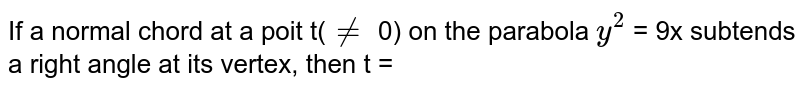 If a normal chord at a poit t(`ne` 0) on the parabola `y^(2)` = 9x subtends a right angle at its vertex, then t =